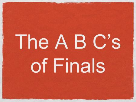 The A B Cs of Finals. A spire to be done with papers before exams start Try to get final papers done before final exams begin If you cant be done with.