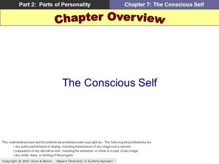 Copyright © 2007 Allyn & Bacon Mayers Personality: A Systems Approach Part 2: Parts of PersonalityChapter 7: The Conscious Self The Conscious Self This.