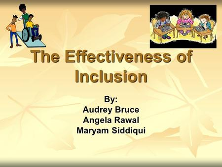 The Effectiveness of Inclusion By: Audrey Bruce Angela Rawal Maryam Siddiqui.