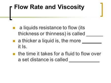 Flow Rate and Viscosity a liquids resistance to flow (its thickness or thinness) is called ______ a thicker a liquid is, the more _______ it Is. the time.
