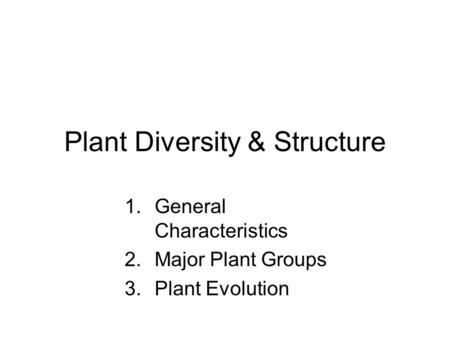 Plant Diversity & Structure 1.General Characteristics 2.Major Plant Groups 3.Plant Evolution.