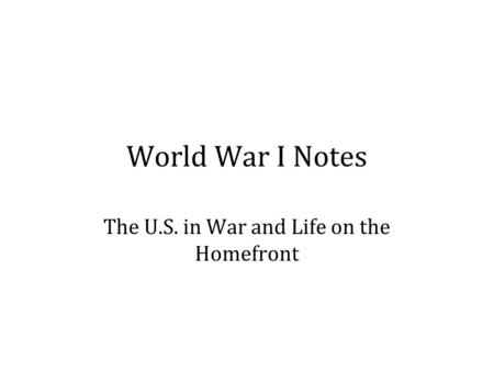 World War I Notes The U.S. in War and Life on the Homefront.