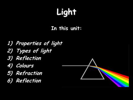 Light In this unit: Properties of light Types of light Reflection