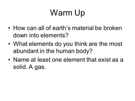 Warm Up How can all of earths material be broken down into elements? What elements do you think are the most abundant in the human body? Name at least.