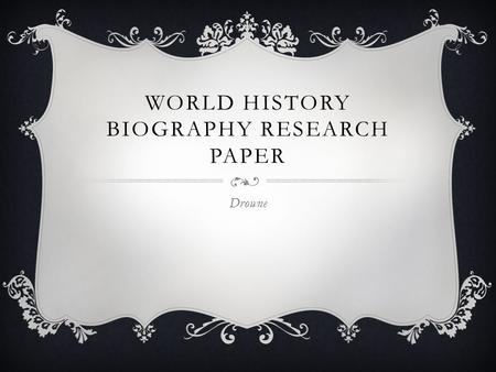 WORLD HISTORY BIOGRAPHY RESEARCH PAPER Drowne. CHOOSING A PERSON… Any person from a time period we will cover in this class (500- 1815) Can be from any.