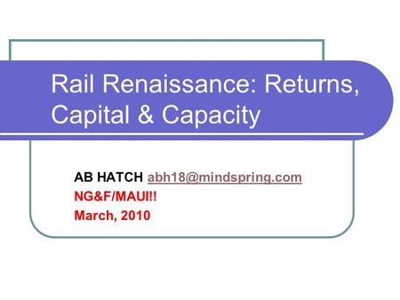Rail Renaissance: Returns, Capital & Capacity AB HATCH NG&F/MAUI!! March, 2010.