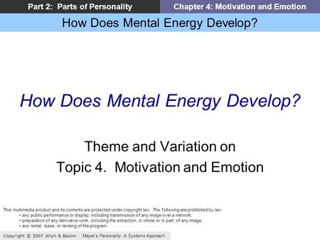 How Does Mental Energy Develop? Copyright © 2007 Allyn & Bacon Mayers Personality: A Systems Approach Part 2: Parts of PersonalityChapter 4: Motivation.