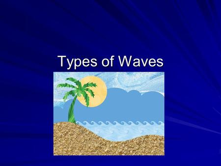 Types of Waves. Waves Water waves Light waves Sound waves Seismic waves.