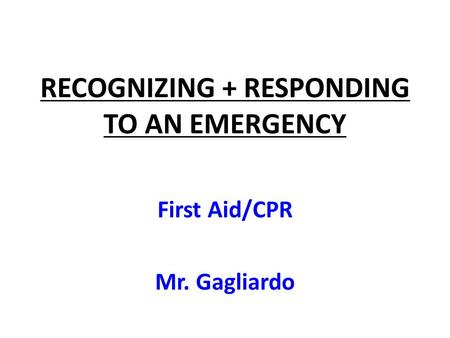 RECOGNIZING + RESPONDING TO AN EMERGENCY First Aid/CPR Mr. Gagliardo.