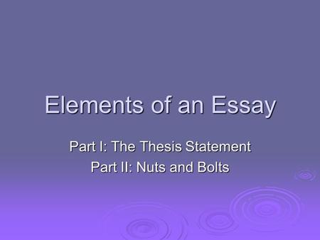 Elements of an Essay Part I: The Thesis Statement Part II: Nuts and Bolts.