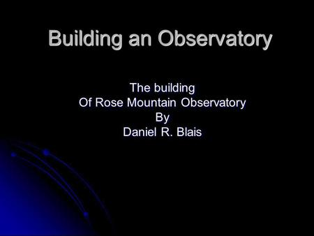 Building an Observatory The building Of Rose Mountain Observatory By Daniel R. Blais.