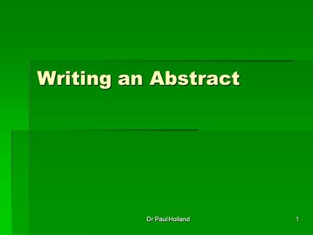1 Writing an Abstract Dr Paul Holland. 2 What is an Abstract? Essentially the abstract is the most important part of a paper. Essentially the abstract.