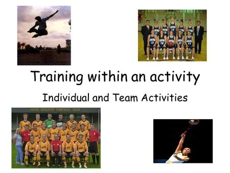 Training within an activity Individual and Team Activities.