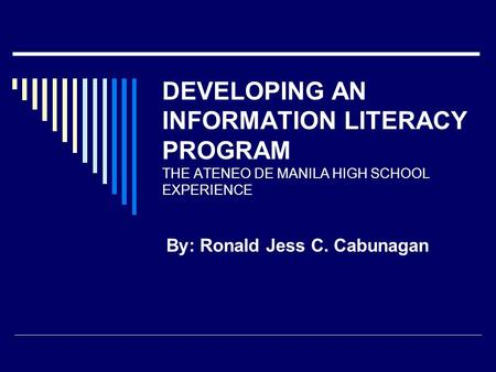 DEVELOPING AN INFORMATION LITERACY PROGRAM THE ATENEO DE MANILA HIGH SCHOOL EXPERIENCE By: Ronald Jess C. Cabunagan.