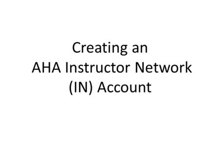 Creating an AHA Instructor Network (IN) Account. Log into this website https://myportal.americanheart.org/eccportal/ ecc/ecc.