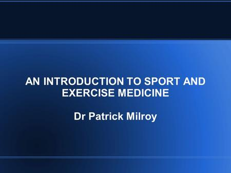 AN INTRODUCTION TO SPORT AND EXERCISE MEDICINE Dr Patrick Milroy.