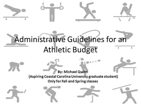 Administrative Guidelines for an Athletic Budget By: Michael Quinn (Aspiring Coastal Carolina University graduate student) Only for Fall and Spring classes.