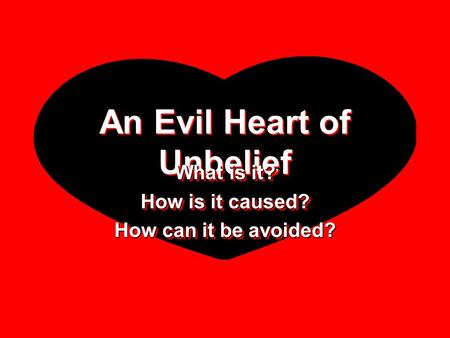 An Evil Heart of Unbelief What is it? How is it caused? How can it be avoided? What is it? How is it caused? How can it be avoided?