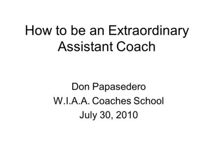 How to be an Extraordinary Assistant Coach Don Papasedero W.I.A.A. Coaches School July 30, 2010.