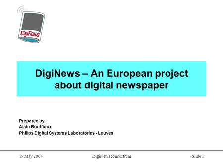 Slide 1 19 May 2004DigiNews consortium DigiNews – An European project about digital newspaper Prepared by Alain Bouffioux Philips Digital Systems Laboratories.
