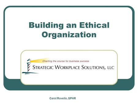 Carol Rovello, SPHR Building an Ethical Organization.