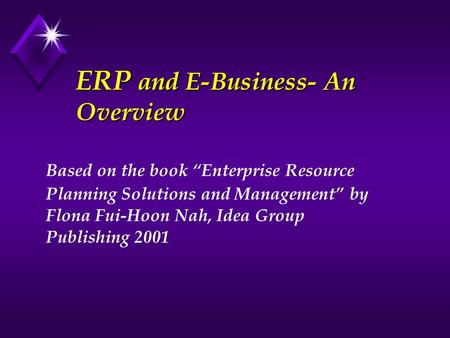 ERP and E-Business- An Overview Based on the book Enterprise Resource Planning Solutions and Management by Flona Fui-Hoon Nah, Idea Group Publishing 2001.