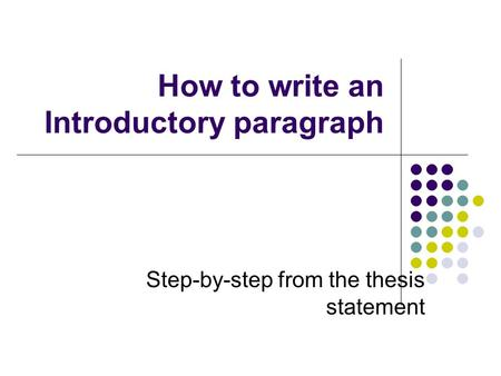 How to write an Introductory paragraph Step-by-step from the thesis statement.