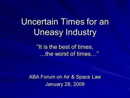 Uncertain Times for an Uneasy Industry It is the best of times, …the worst of times… ABA Forum on Air & Space Law January 28, 2009.