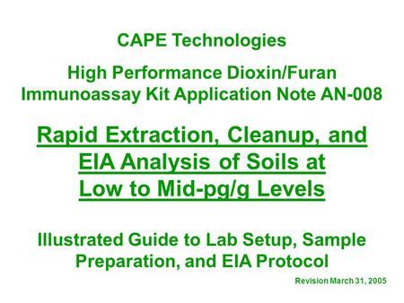 CAPE Technologies High Performance Dioxin/Furan Immunoassay Kit Application Note AN-008 Rapid Extraction, Cleanup, and EIA Analysis of Soils at Low to.
