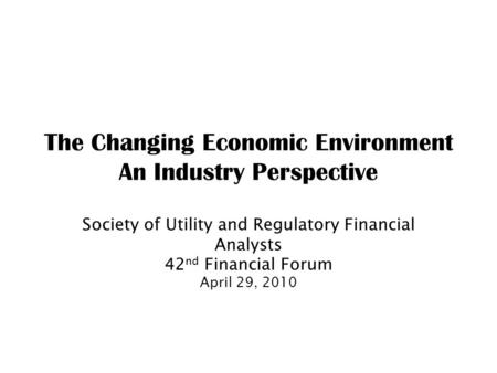 The Changing Economic Environment An Industry Perspective Society of Utility and Regulatory Financial Analysts 42 nd Financial Forum April 29, 2010.
