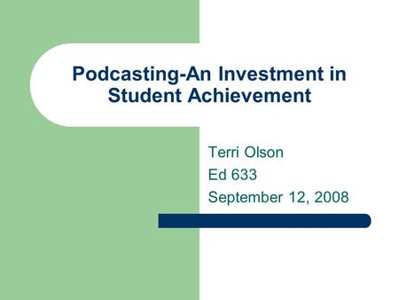 Podcasting-An Investment in Student Achievement Terri Olson Ed 633 September 12, 2008.