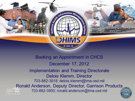 1 Booking an Appointment in CHCS December 17, 2012 Implementation and Training Directorate Delois Klemm, Director 703-882-3918;