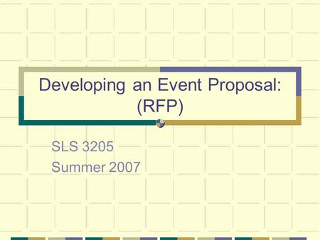 Developing an Event Proposal: (RFP) SLS 3205 Summer 2007.