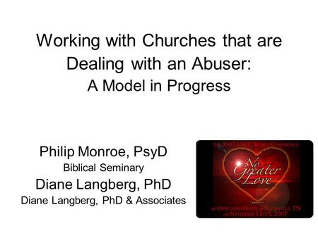 Working with Churches that are Dealing with an Abuser: A Model in Progress Philip Monroe, PsyD Biblical Seminary Diane Langberg, PhD Diane Langberg, PhD.