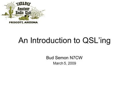 An Introduction to QSLing Bud Semon N7CW March 5, 2009.