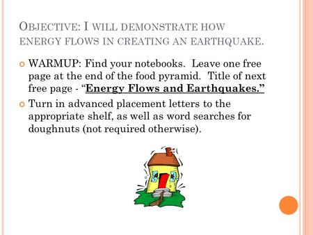 O BJECTIVE : I WILL DEMONSTRATE HOW ENERGY FLOWS IN CREATING AN EARTHQUAKE. WARMUP: Find your notebooks. Leave one free page at the end of the food pyramid.