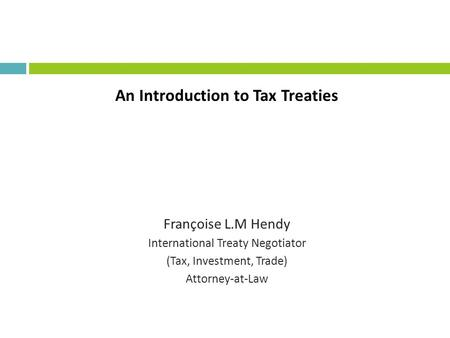 An Introduction to Tax Treaties Françoise L.M Hendy International Treaty Negotiator (Tax, Investment, Trade) Attorney-at-Law.