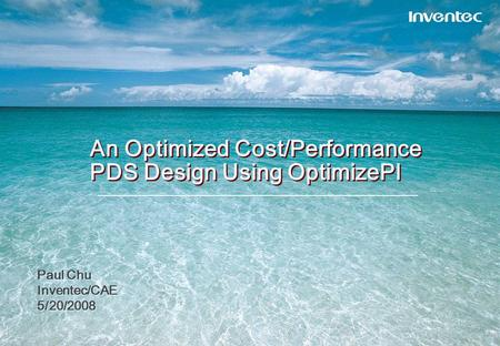 An Optimized Cost/Performance PDS Design Using OptimizePI Paul Chu Inventec/CAE 5/20/2008 Paul Chu Inventec/CAE 5/20/2008.