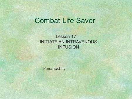 Combat Life Saver Lesson 17 INITIATE AN INTRAVENOUS INFUSION Presented by.