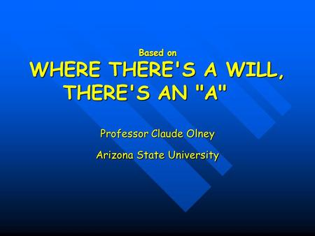 Based on WHERE THERE'S A WILL, THERE'S AN A Professor Claude Olney Arizona State University.