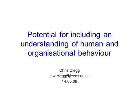 Potential for including an understanding of human and organisational behaviour Chris Clegg 14.05.09.