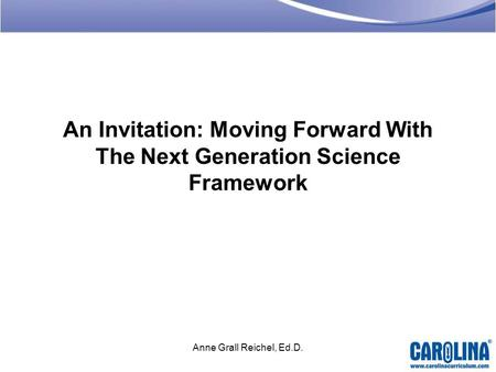 An Invitation: Moving Forward With The Next Generation Science Framework Anne Grall Reichel, Ed.D.