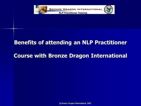 © Bronze Dragon International 2005 Benefits of attending an NLP Practitioner Course with Bronze Dragon International.