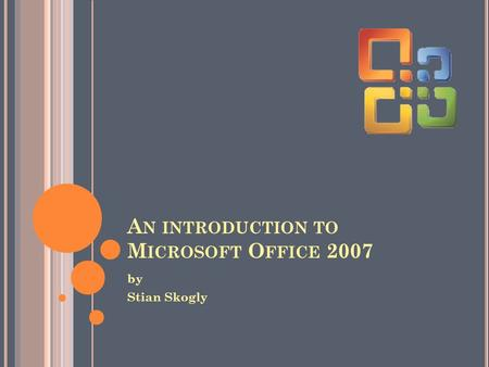 A N INTRODUCTION TO M ICROSOFT O FFICE 2007 by Stian Skogly.