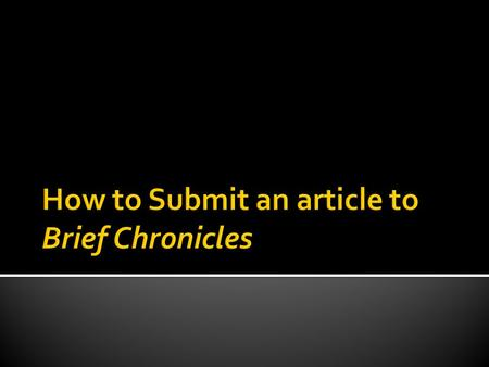 Register as an Author, find your Author page and start a New Submission Review the Brief Chronicles submission and style sheet guidelines Follow the Five.