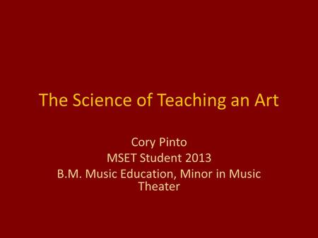 The Science of Teaching an Art Cory Pinto MSET Student 2013 B.M. Music Education, Minor in Music Theater.