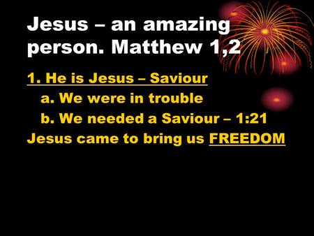 Jesus – an amazing person. Matthew 1,2 1. He is Jesus – Saviour a. We were in trouble b. We needed a Saviour – 1:21 Jesus came to bring us FREEDOM.