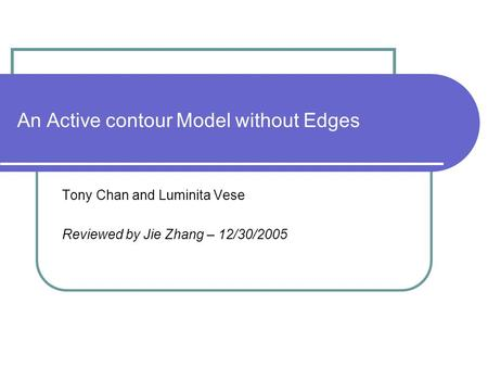 An Active contour Model without Edges Tony Chan and Luminita Vese Reviewed by Jie Zhang – 12/30/2005.