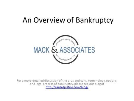 An Overview of Bankruptcy For a more detailed discussion of the pros and cons, terminology, options, and legal process of bankruptcy, please see our blog.
