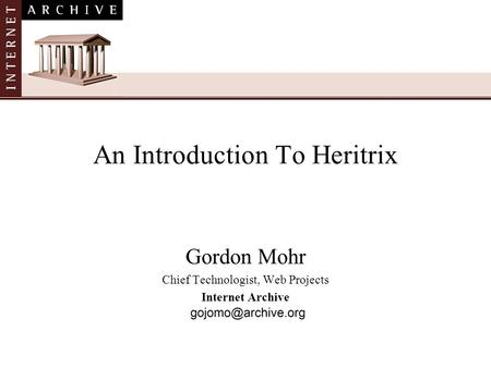 Gordon Mohr Chief Technologist, Web Projects Internet Archive An Introduction To Heritrix.
